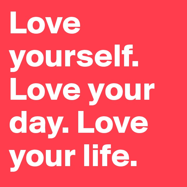 Love-yourself-Love-your-day-Love-your-life